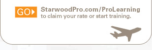 GO> StarwoodPro.com/ProLearning to claim your rate or start training.